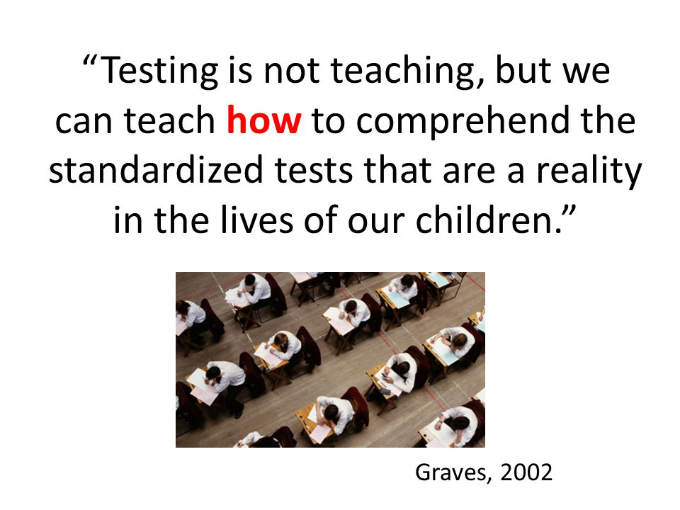 """""""Testing is not teaching, but we can teach how to comprehend the standardized tests that are a reality in the lives of our children."""" Graves, 2002"""