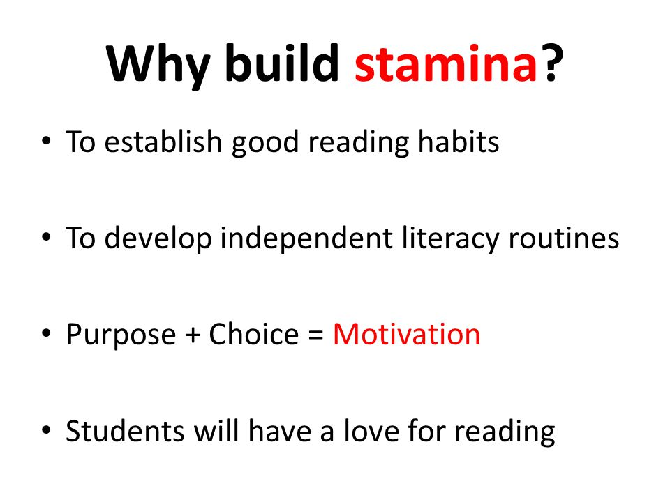 Why build stamina? To establish good reading habits To develop independent literacy routines Purpose + Choice = Motivation Students will have a love f
