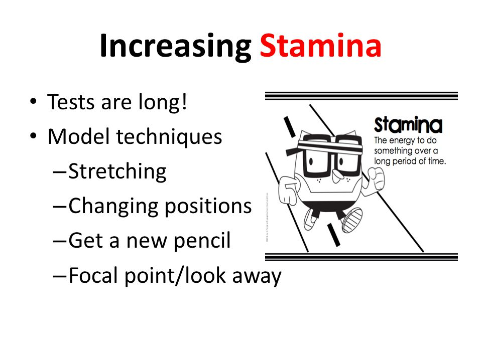 Increasing Stamina Tests are long! Model techniques – Stretching – Changing positions – Get a new pencil – Focal point/look away