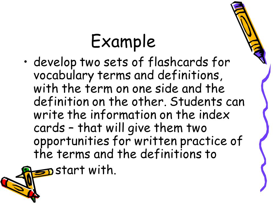 Example develop two sets of flashcards for vocabulary terms and definitions, with the term on one side and the definition on the other.