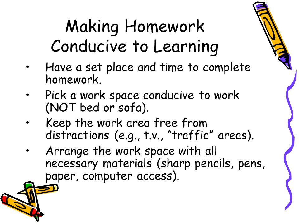 Making Homework Conducive to Learning Have a set place and time to complete homework.