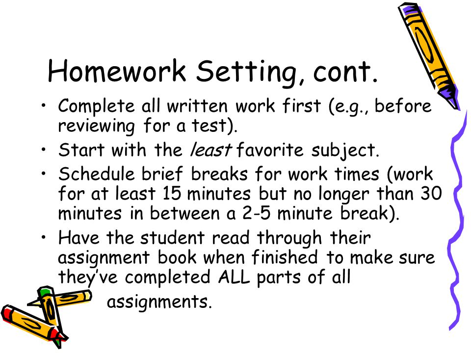 Homework Setting, cont. Complete all written work first (e.g., before reviewing for a test).