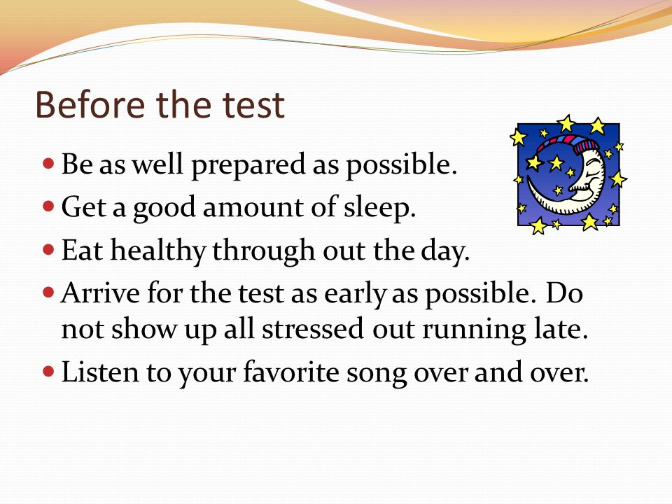 Before the test Be as well prepared as possible. Get a good amount of sleep.