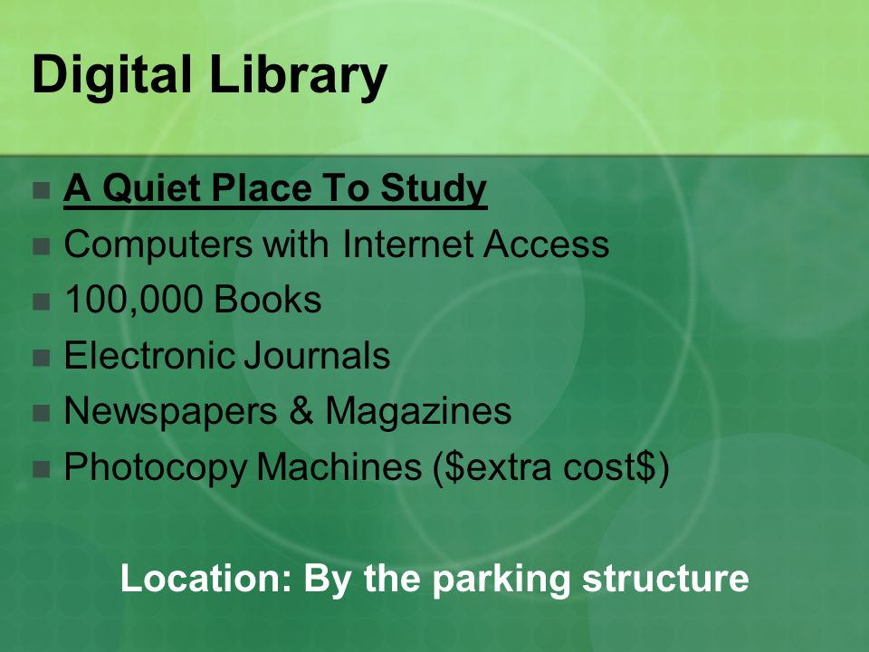 Digital Library A Quiet Place To Study Computers with Internet Access 100,000 Books Electronic Journals Newspapers & Magazines Photocopy Machines ($extra cost$) Location: By the parking structure