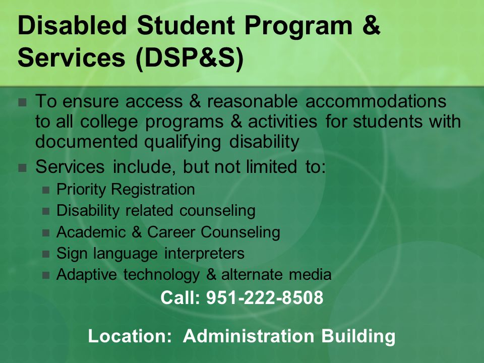 Disabled Student Program & Services (DSP&S) To ensure access & reasonable accommodations to all college programs & activities for students with documented qualifying disability Services include, but not limited to: Priority Registration Disability related counseling Academic & Career Counseling Sign language interpreters Adaptive technology & alternate media Call: 951-222-8508 Location: Administration Building