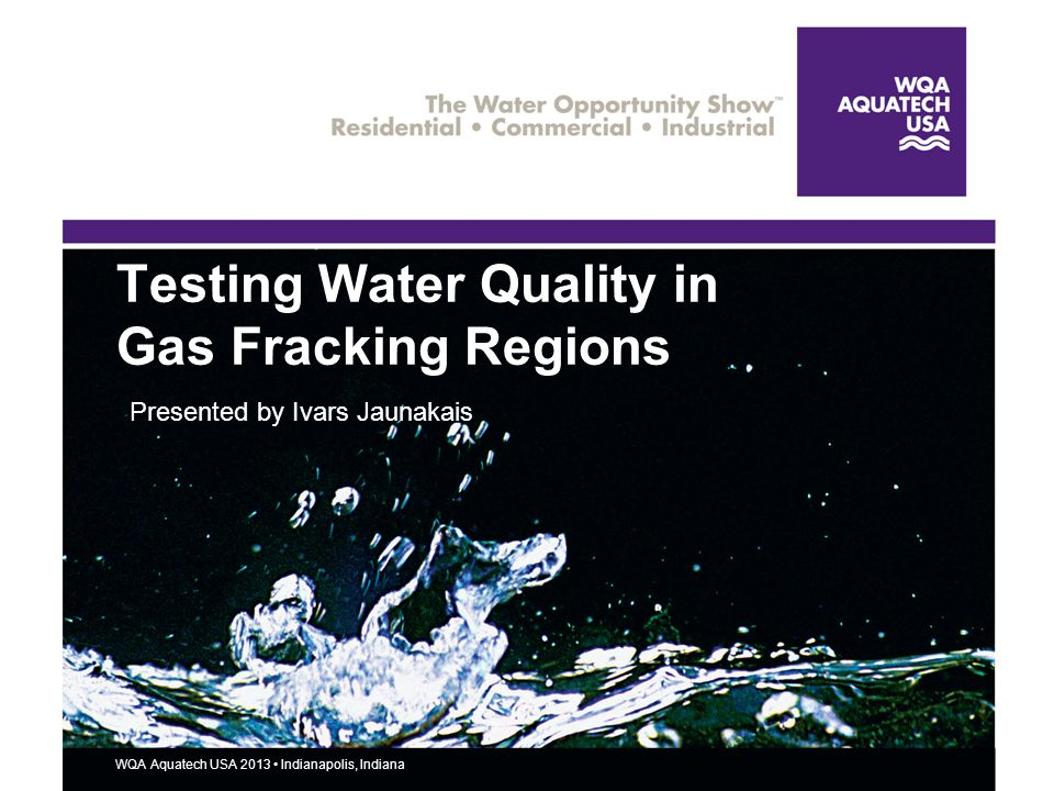 12 WQA Aquatech USA 2013 Indianapolis, Indiana Why Water Quality Testing is Vital 12 A loophole in the 2005 Energy Bill exempts gas drillers from EPA guidelines like the Clean Water Act A water s taste, smell, or color is not necessarily an indicator of water quality Many hazardous contaminants are undetectable to the senses and can only be detected by testing