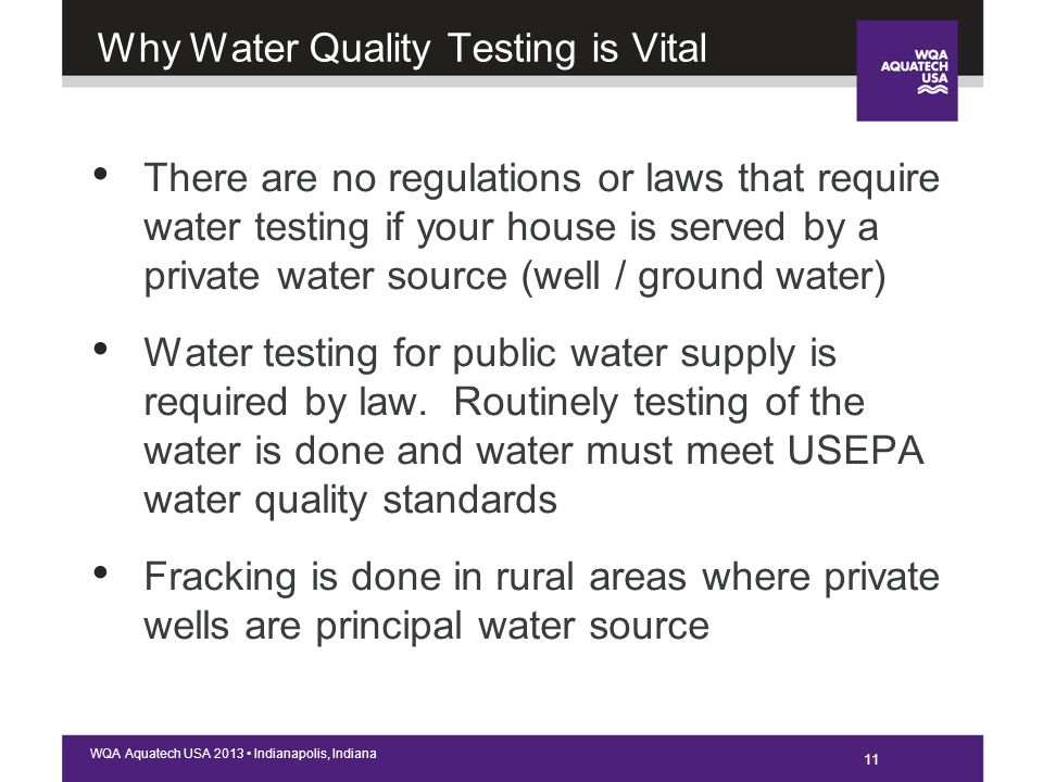 11 WQA Aquatech USA 2013 Indianapolis, Indiana Why Water Quality Testing is Vital There are no regulations or laws that require water testing if your house is served by a private water source (well / ground water) Water testing for public water supply is required by law.