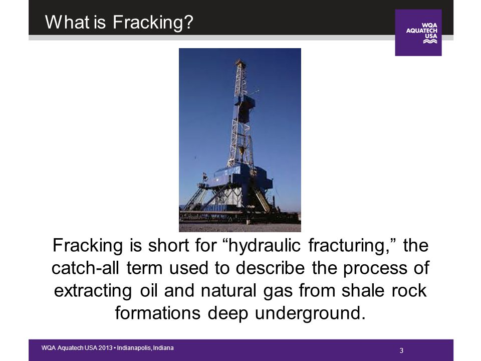 4 WQA Aquatech USA 2013 Indianapolis, Indiana What is Fracking.