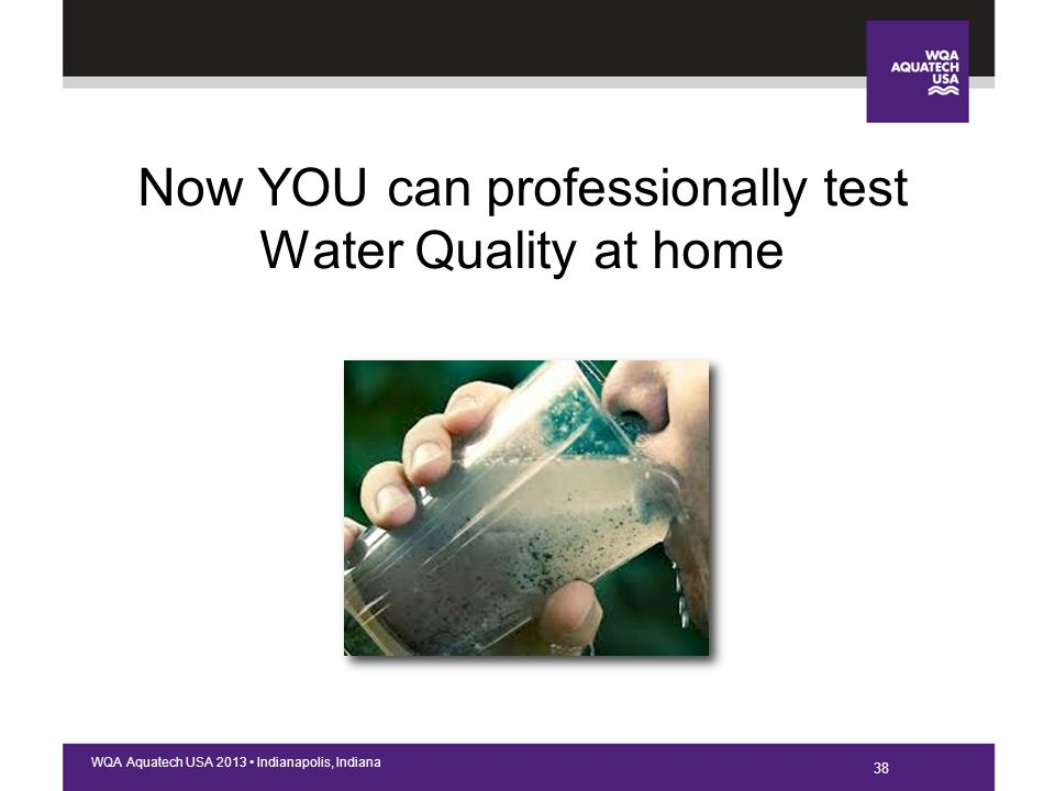 38 WQA Aquatech USA 2013 Indianapolis, Indiana Now YOU can professionally test Water Quality at home 38