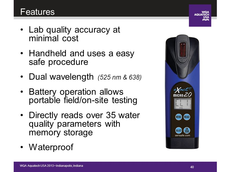 40 WQA Aquatech USA 2013 Indianapolis, Indiana Lab quality accuracy at minimal cost Handheld and uses a easy safe procedure Dual wavelength (525 nm & 638) Battery operation allows portable field/on-site testing Directly reads over 35 water quality parameters with memory storage Waterproof Features