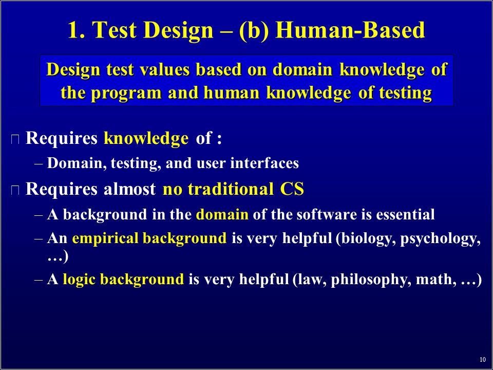 1. Test Design – (b) Human-Based n Requires knowledge of : –Domain, testing, and user interfaces n Requires almost no traditional CS –A background in