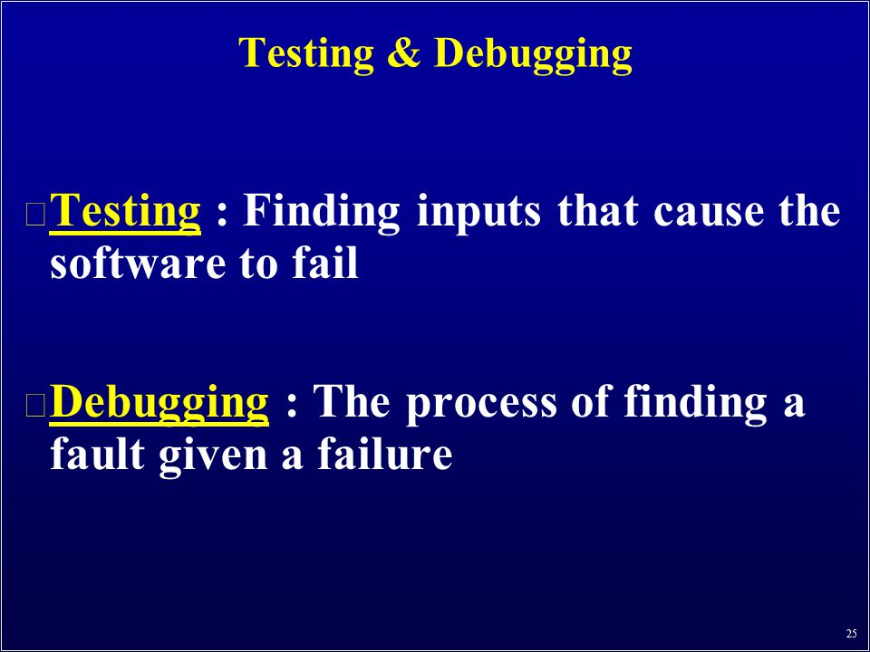 25 Testing & Debugging n Testing : Finding inputs that cause the software to fail n Debugging : The process of finding a fault given a failure