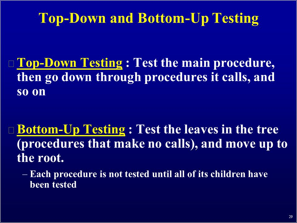 29 Top-Down and Bottom-Up Testing n Top-Down Testing : Test the main procedure, then go down through procedures it calls, and so on n Bottom-Up Testin
