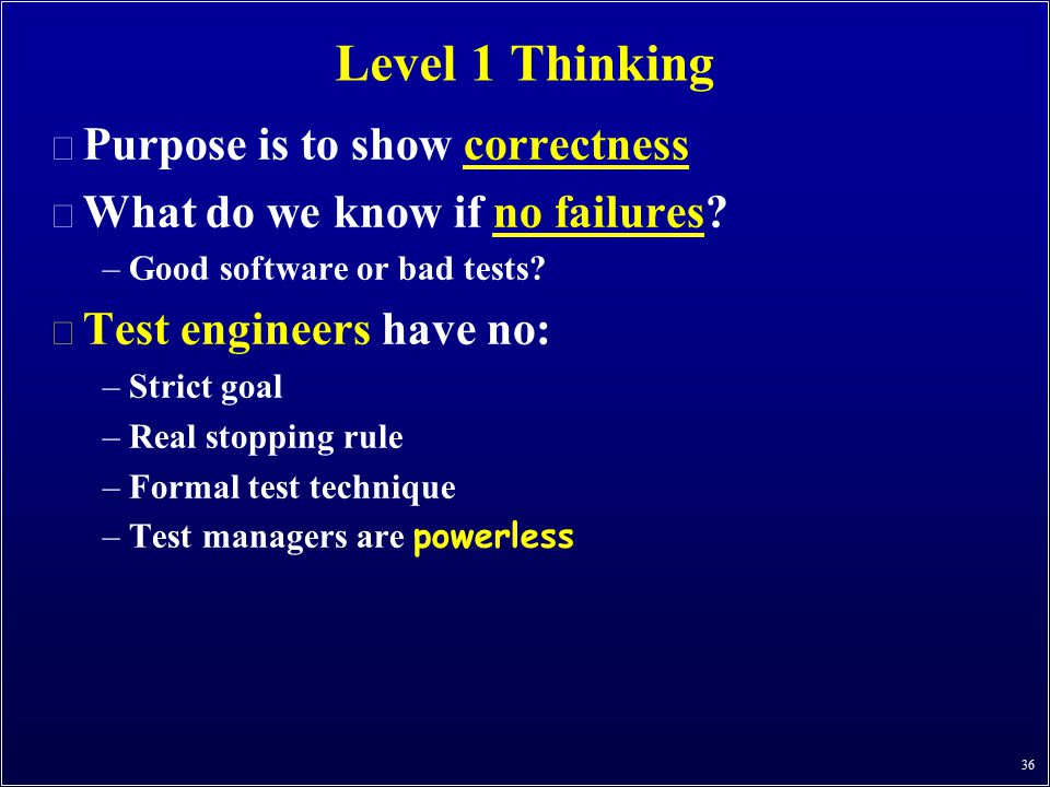 36 Level 1 Thinking n Purpose is to show correctness n What do we know if no failures? –Good software or bad tests? n Test engineers have no: –Strict