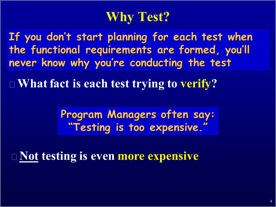 4 Why Test? n What fact is each test trying to verify? If you don't start planning for each test when the functional requirements are formed, you'll n