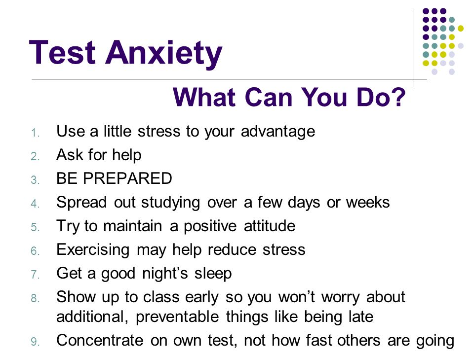 Test Anxiety 1. Use a little stress to your advantage 2. Ask for help 3. BE PREPARED 4. Spread out studying over a few days or weeks 5. Try to maintai