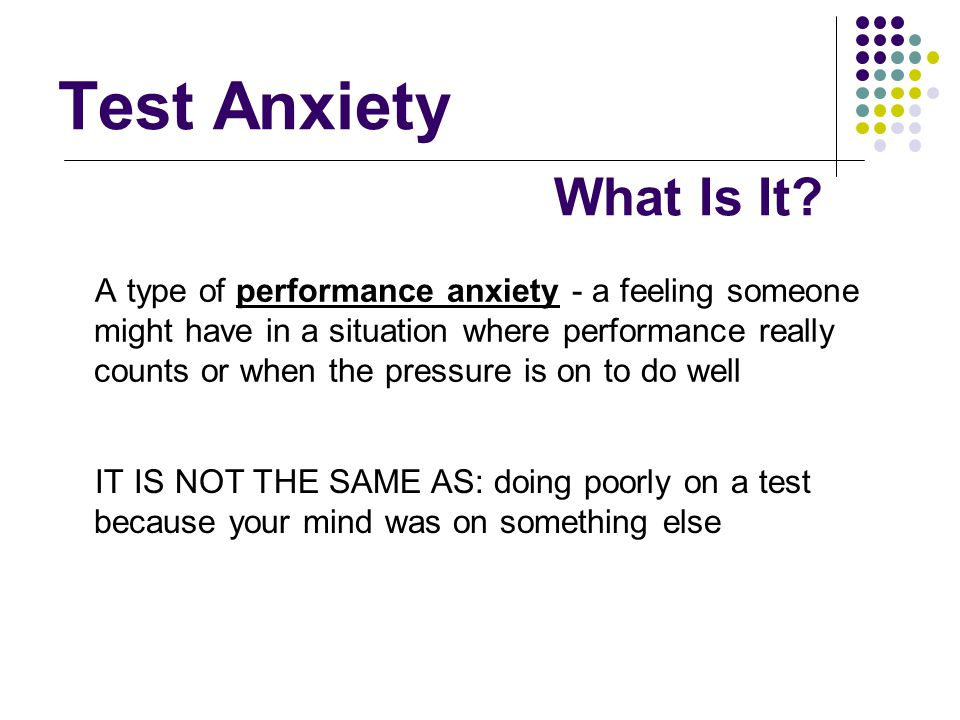 Test Anxiety A type of performance anxiety - a feeling someone might have in a situation where performance really counts or when the pressure is on to