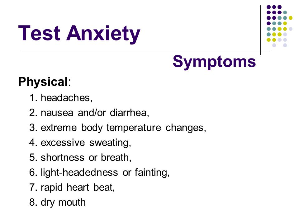 Test Anxiety Physical: 1. headaches, 2. nausea and/or diarrhea, 3. extreme body temperature changes, 4. excessive sweating, 5. shortness or breath, 6.