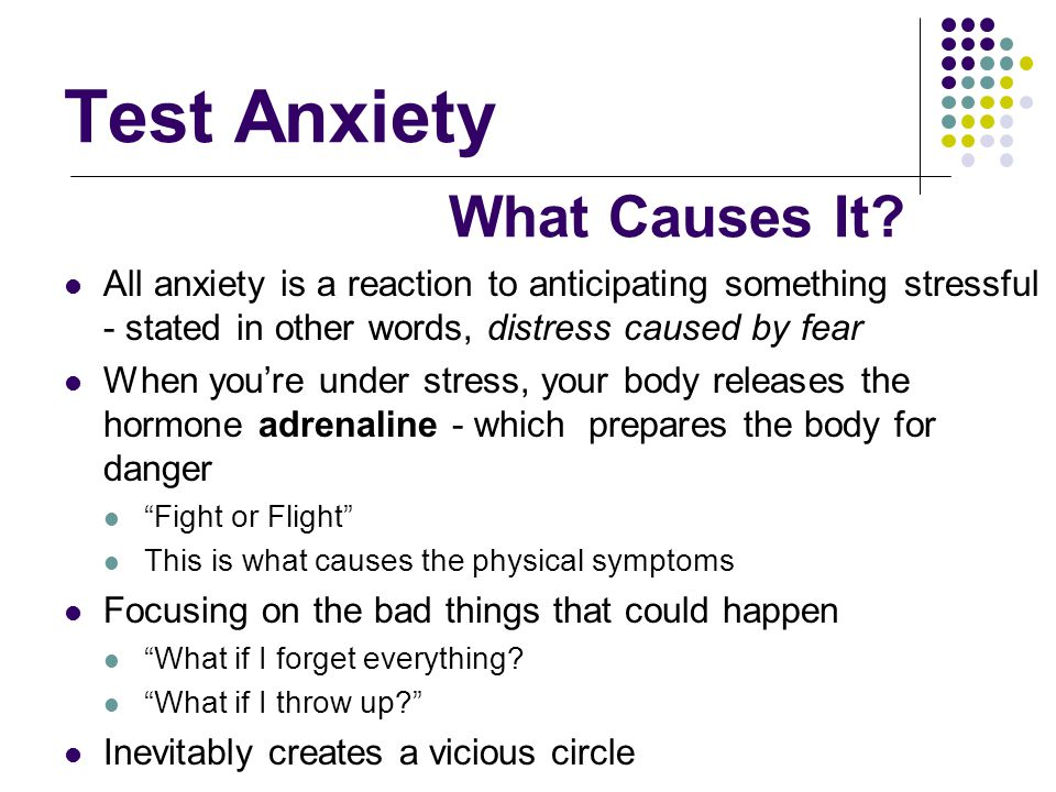 Test Anxiety All anxiety is a reaction to anticipating something stressful - stated in other words, distress caused by fear When you're under stress,
