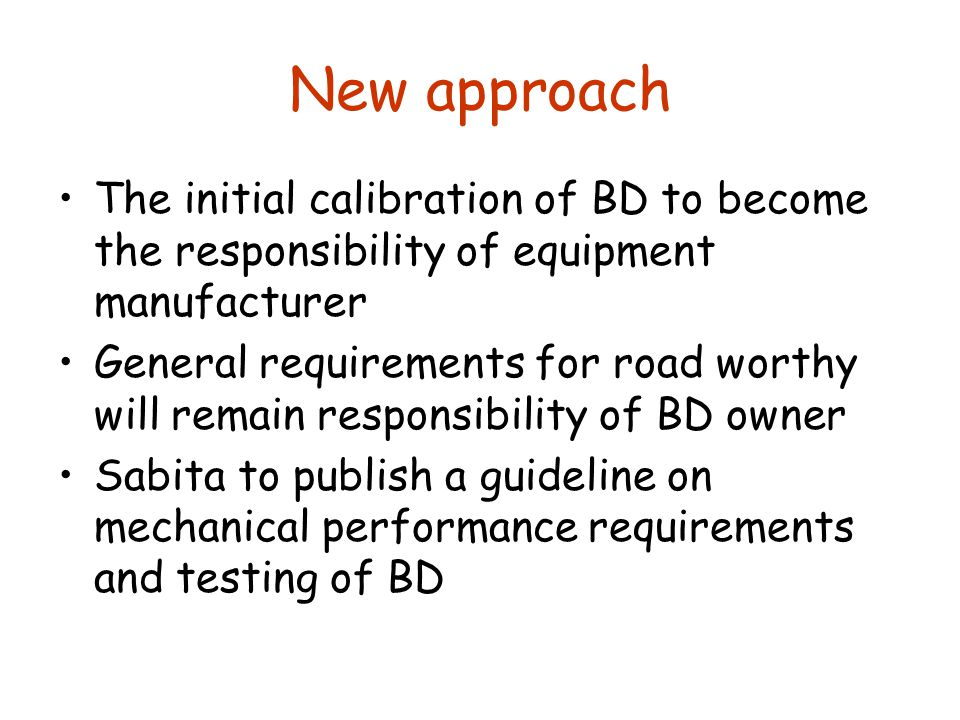 New approach The initial calibration of BD to become the responsibility of equipment manufacturer General requirements for road worthy will remain responsibility of BD owner Sabita to publish a guideline on mechanical performance requirements and testing of BD