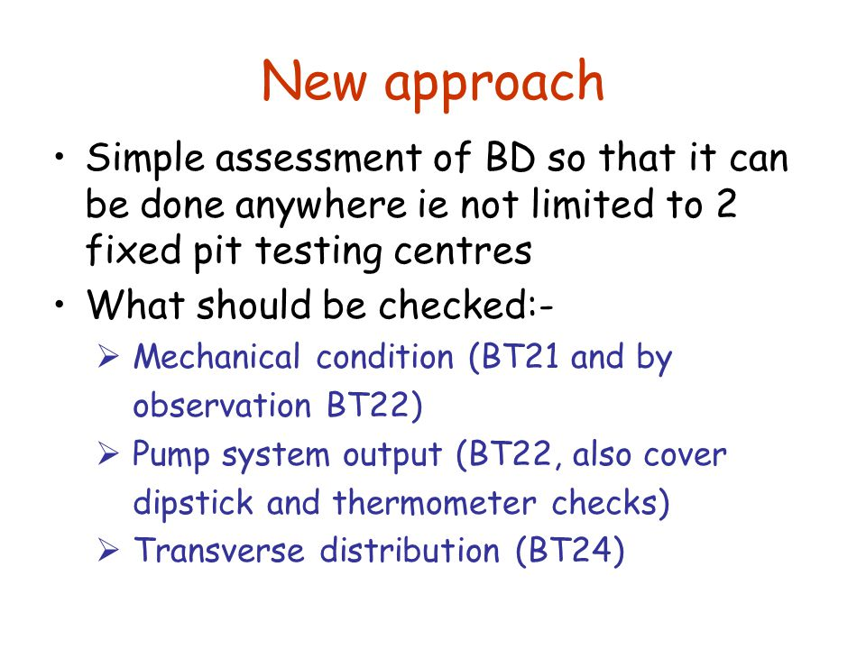 New approach Simple assessment of BD so that it can be done anywhere ie not limited to 2 fixed pit testing centres What should be checked:-  Mechanical condition (BT21 and by observation BT22)  Pump system output (BT22, also cover dipstick and thermometer checks)  Transverse distribution (BT24)