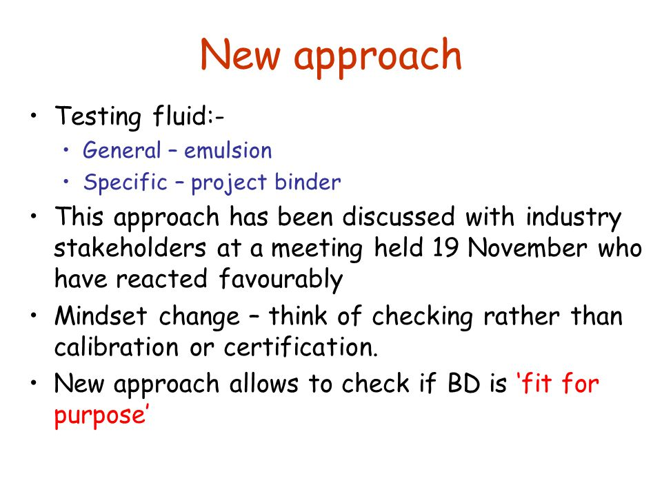 New approach Testing fluid:- General – emulsion Specific – project binder This approach has been discussed with industry stakeholders at a meeting held 19 November who have reacted favourably Mindset change – think of checking rather than calibration or certification.