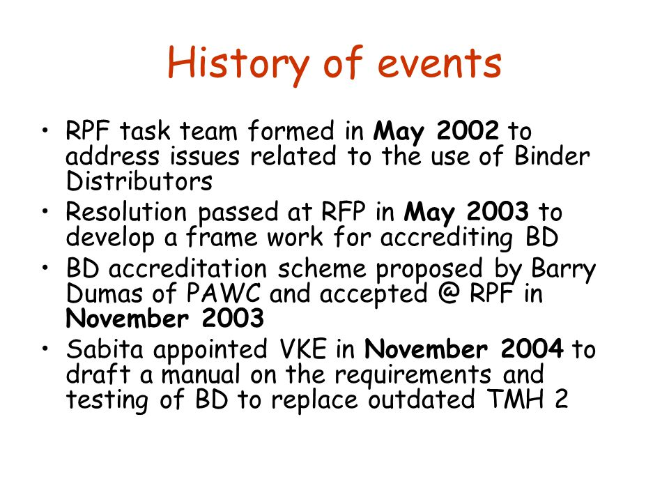 History of events RPF task team formed in May 2002 to address issues related to the use of Binder Distributors Resolution passed at RFP in May 2003 to develop a frame work for accrediting BD BD accreditation scheme proposed by Barry Dumas of PAWC and accepted @ RPF in November 2003 Sabita appointed VKE in November 2004 to draft a manual on the requirements and testing of BD to replace outdated TMH 2