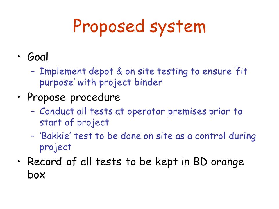 Proposed system Goal –Implement depot & on site testing to ensure 'fit purpose' with project binder Propose procedure –Conduct all tests at operator premises prior to start of project –'Bakkie' test to be done on site as a control during project Record of all tests to be kept in BD orange box