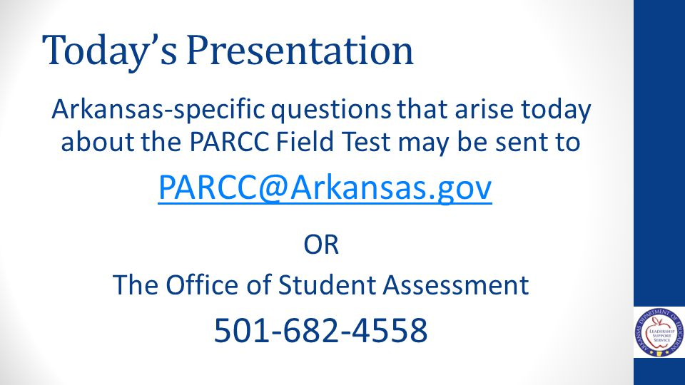 Today's Presentation Arkansas-specific questions that arise today about the PARCC Field Test may be sent to PARCC@Arkansas.gov OR The Office of Studen