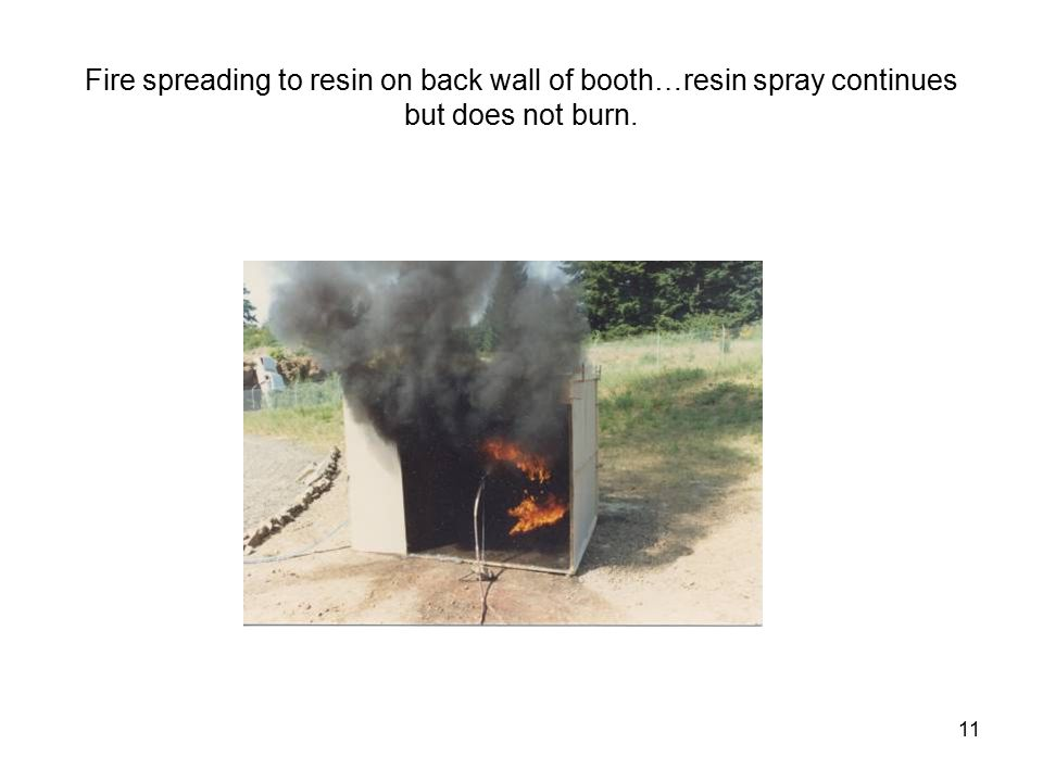 11 Fire spreading to resin on back wall of booth…resin spray continues but does not burn.