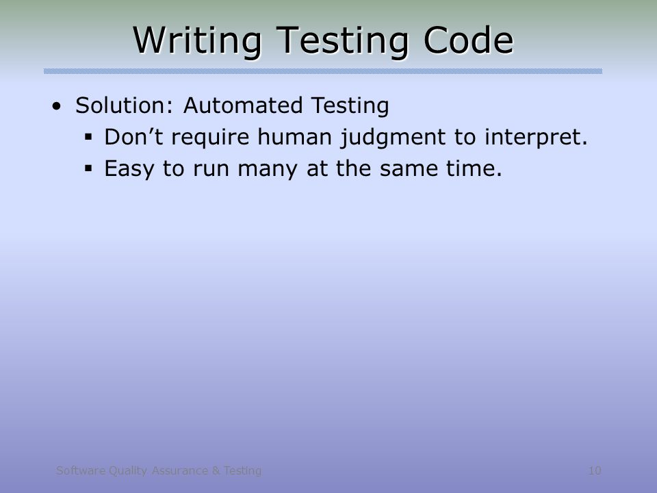 Software Quality Assurance & Testing 10 Writing Testing Code Solution: Automated Testing  Don't require human judgment to interpret.  Easy to run ma