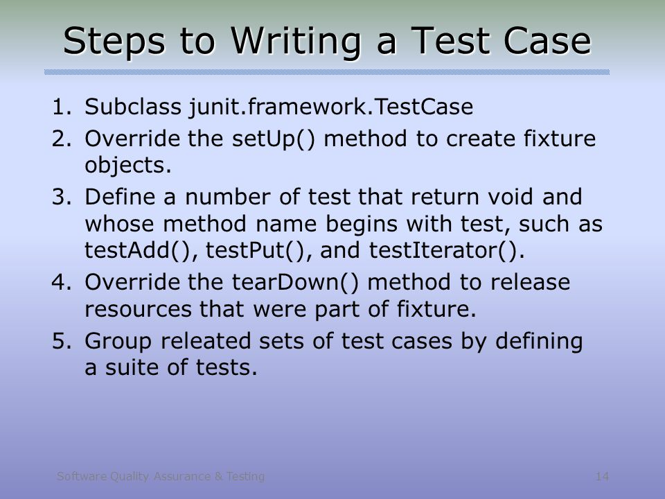 Software Quality Assurance & Testing 14 Steps to Writing a Test Case 1.Subclass junit.framework.TestCase 2.Override the setUp() method to create fixtu