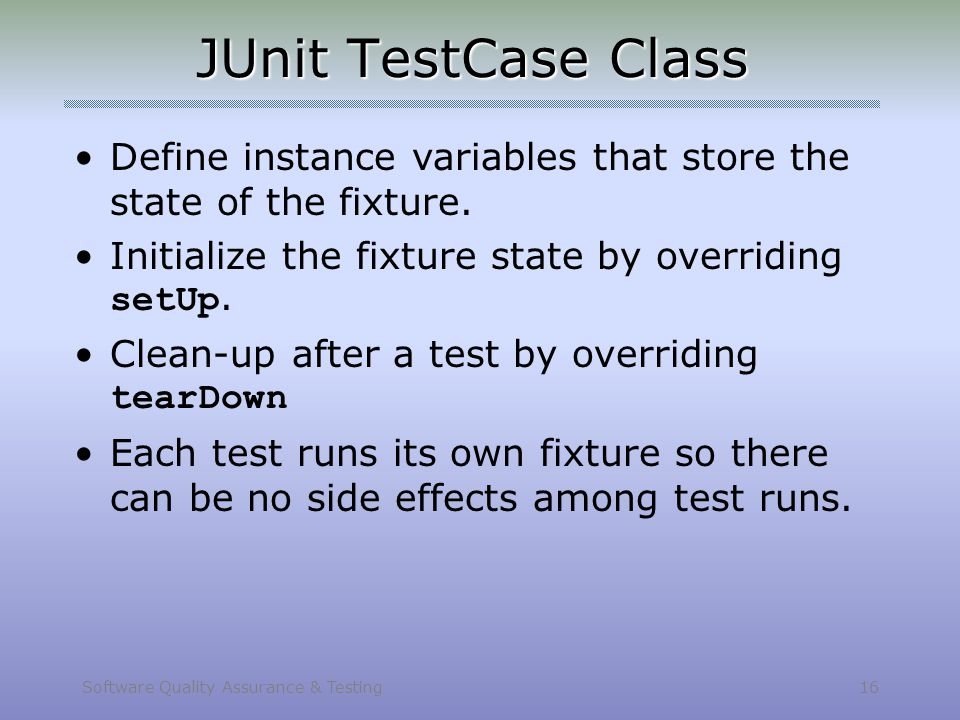 Software Quality Assurance & Testing 16 JUnit TestCase Class Define instance variables that store the state of the fixture. Initialize the fixture sta