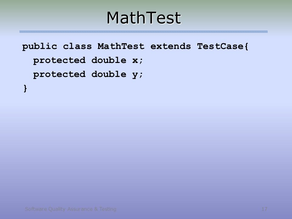 Software Quality Assurance & Testing 17 MathTest public class MathTest extends TestCase{ protected double x; protected double y; }