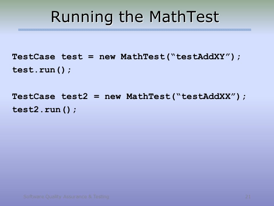 """Software Quality Assurance & Testing 21 Running the MathTest TestCase test = new MathTest(""""testAddXY""""); test.run(); TestCase test2 = new MathTest(""""tes"""