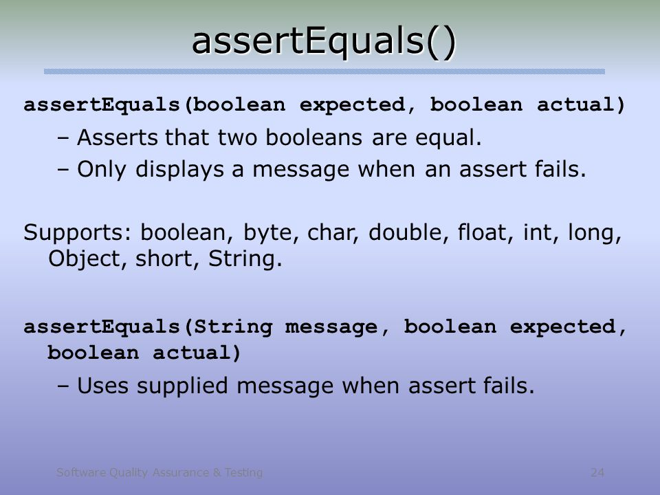 Software Quality Assurance & Testing 24 assertEquals() assertEquals(boolean expected, boolean actual) –Asserts that two booleans are equal. –Only disp