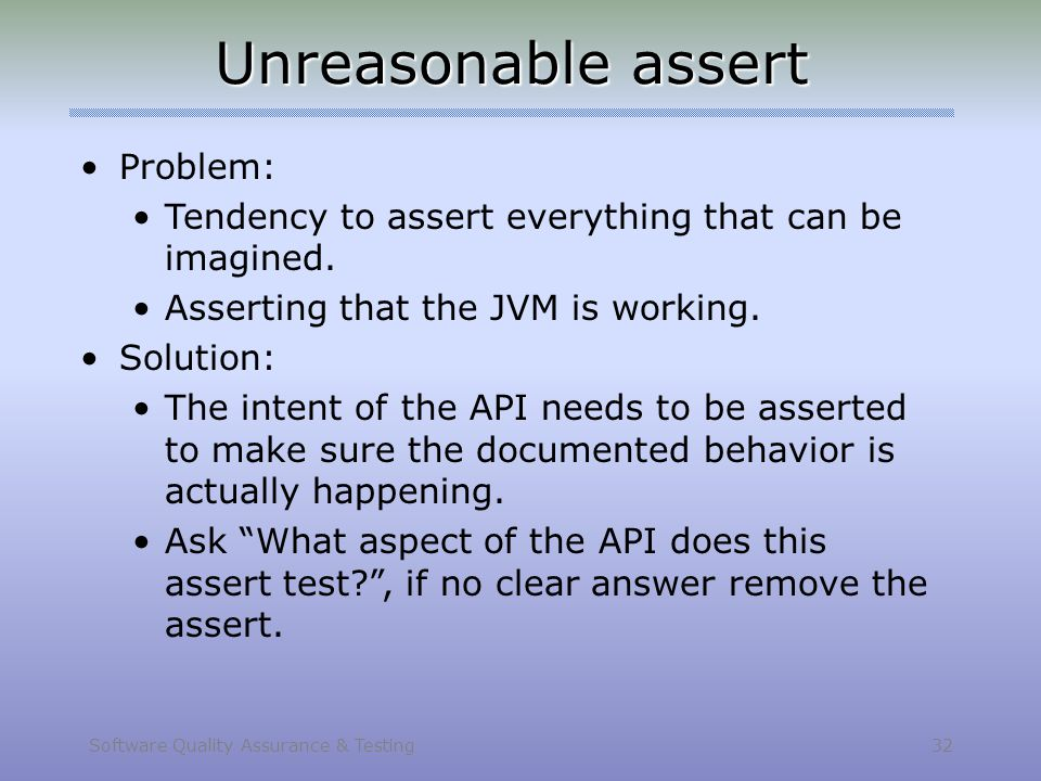 Software Quality Assurance & Testing 32 Unreasonable assert Problem: Tendency to assert everything that can be imagined. Asserting that the JVM is wor