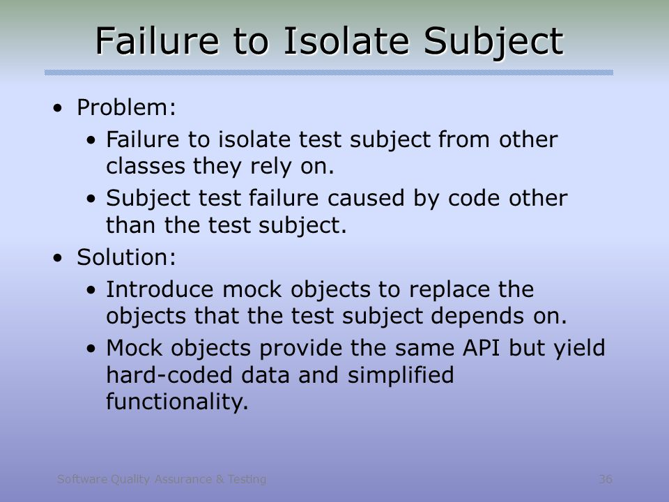 Software Quality Assurance & Testing 36 Failure to Isolate Subject Problem: Failure to isolate test subject from other classes they rely on. Subject t