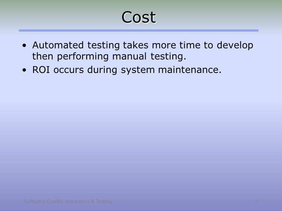 Software Quality Assurance & Testing 6 Cost Automated testing takes more time to develop then performing manual testing. ROI occurs during system main