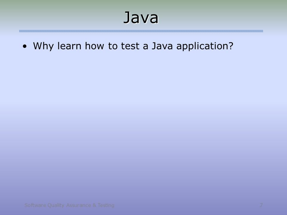 Software Quality Assurance & Testing 7 Java Why learn how to test a Java application?