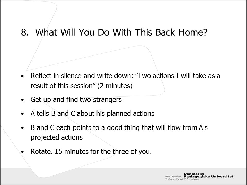 "8. What Will You Do With This Back Home? Reflect in silence and write down: ""Two actions I will take as a result of this session"" (2 minutes) Get up a"