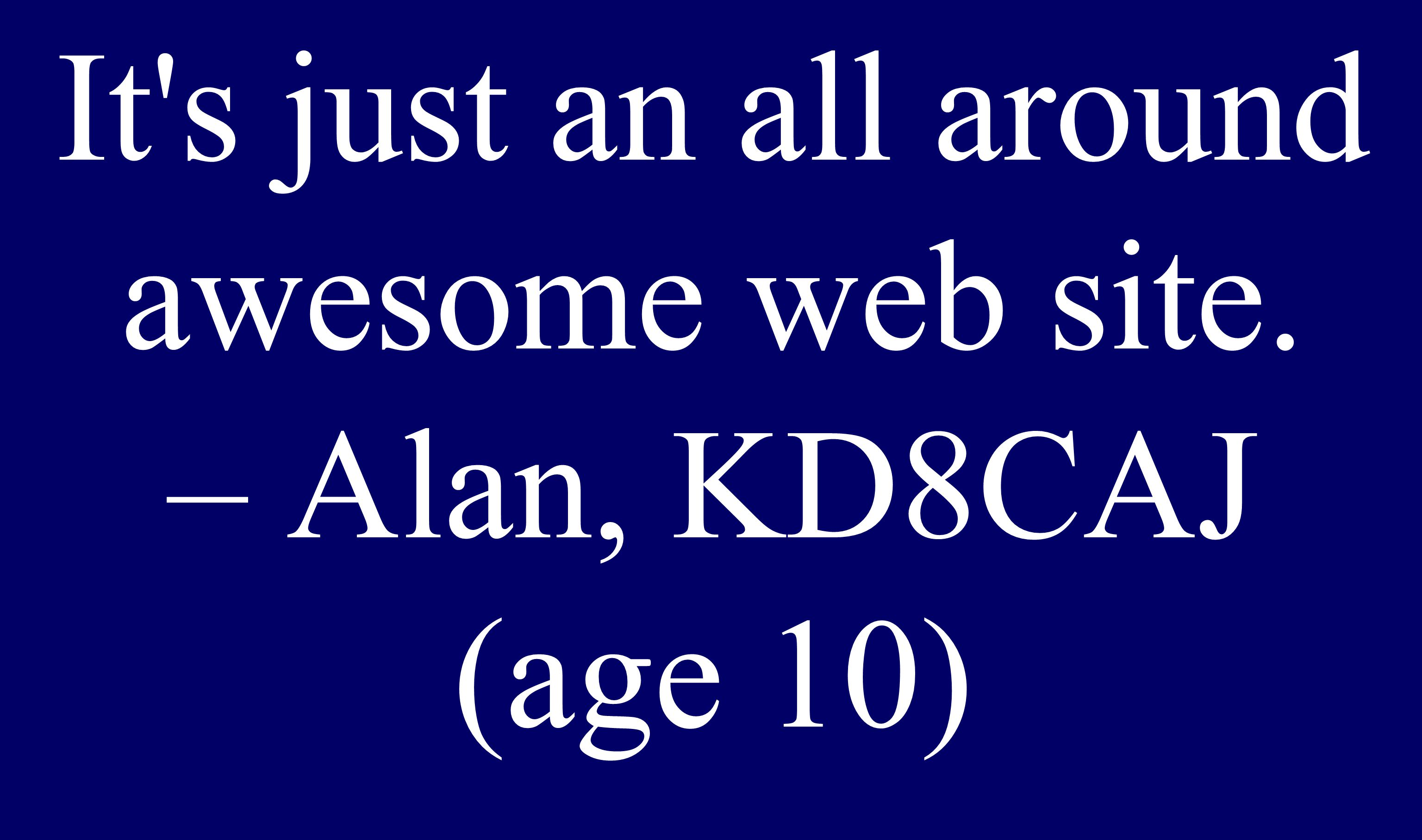 It s just an all around awesome web site. – Alan, KD8CAJ (age 10)
