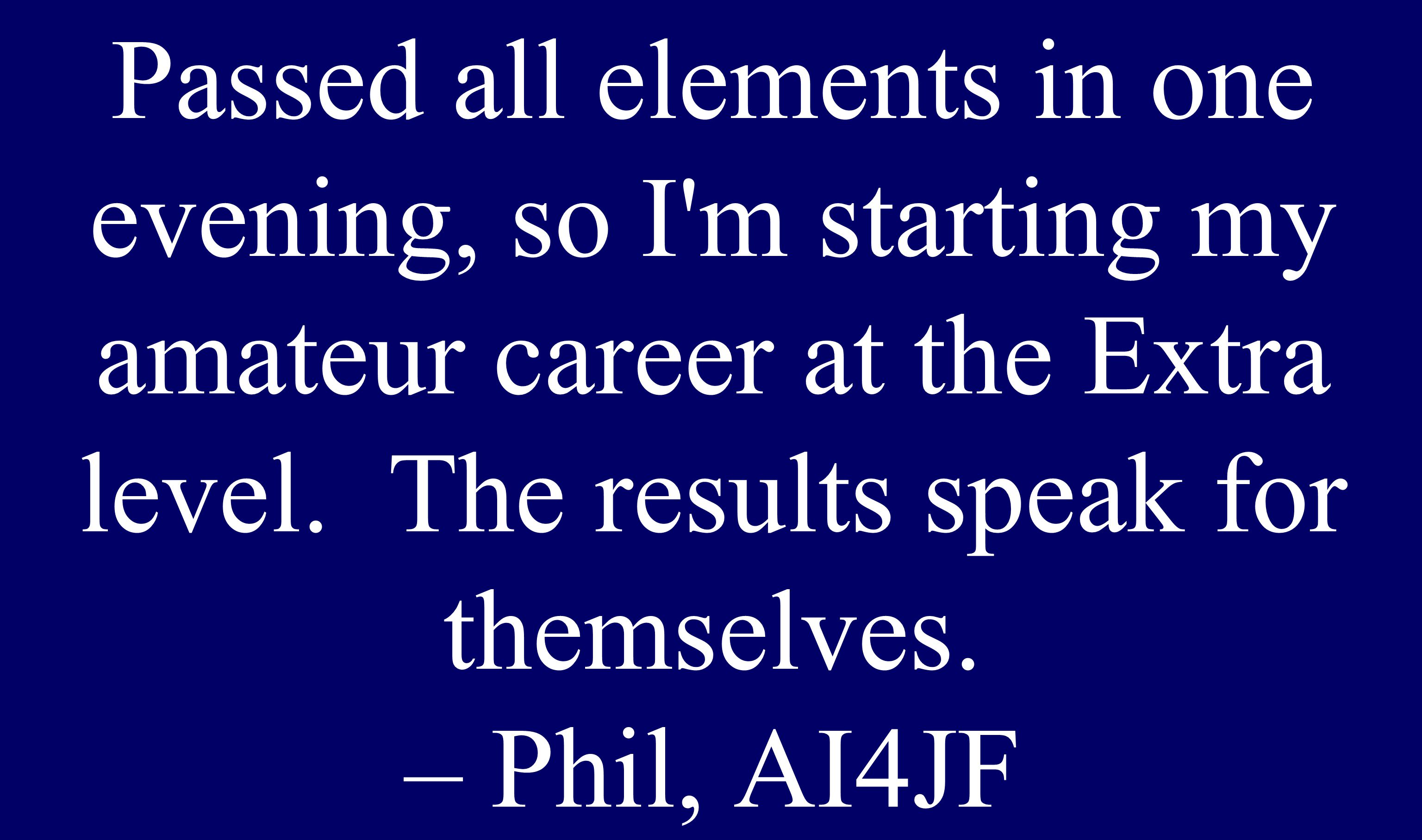 Passed all elements in one evening, so I'm starting my amateur career at the Extra level. The results speak for themselves. – Phil, AI4JF