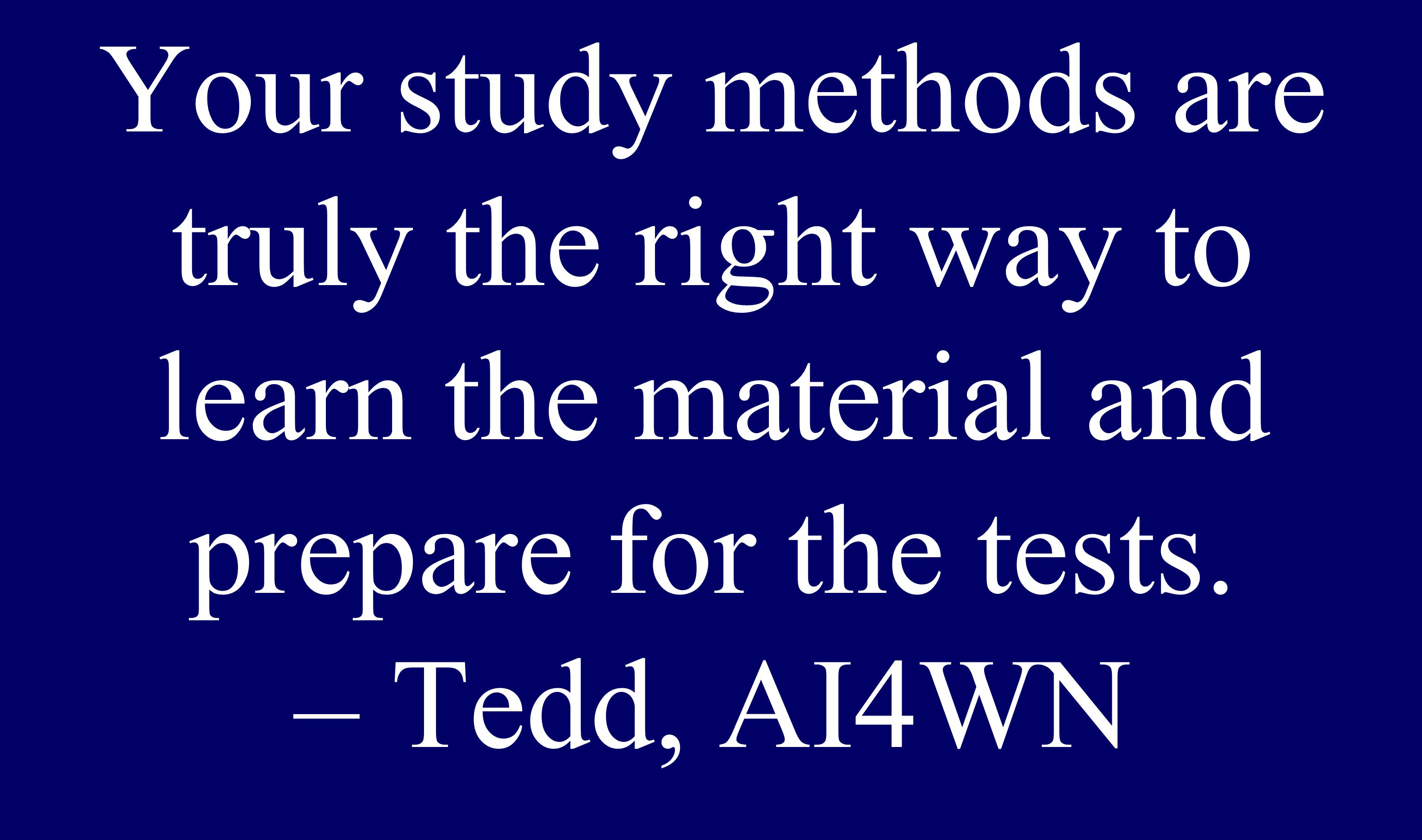 Your study methods are truly the right way to learn the material and prepare for the tests.