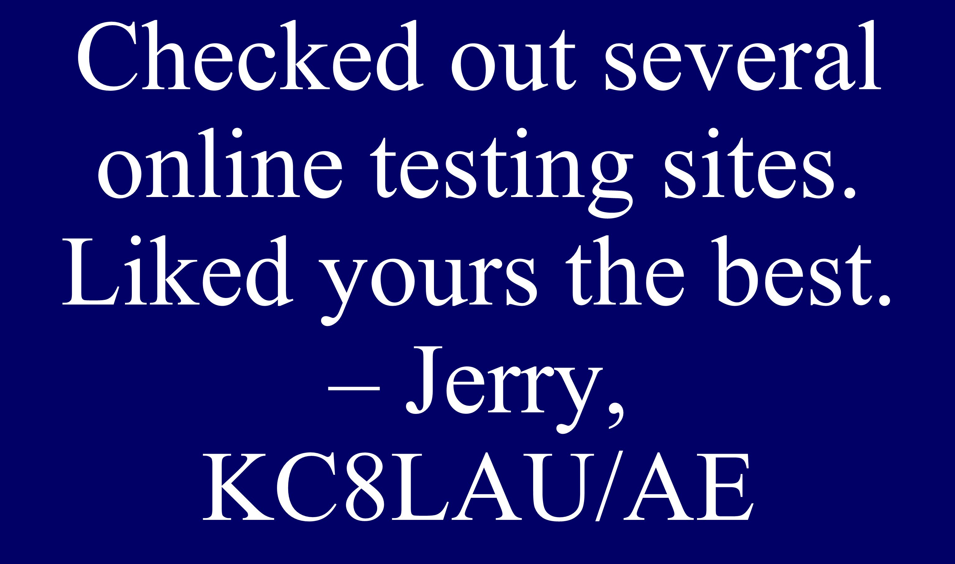 Checked out several online testing sites. Liked yours the best. – Jerry, KC8LAU/AE