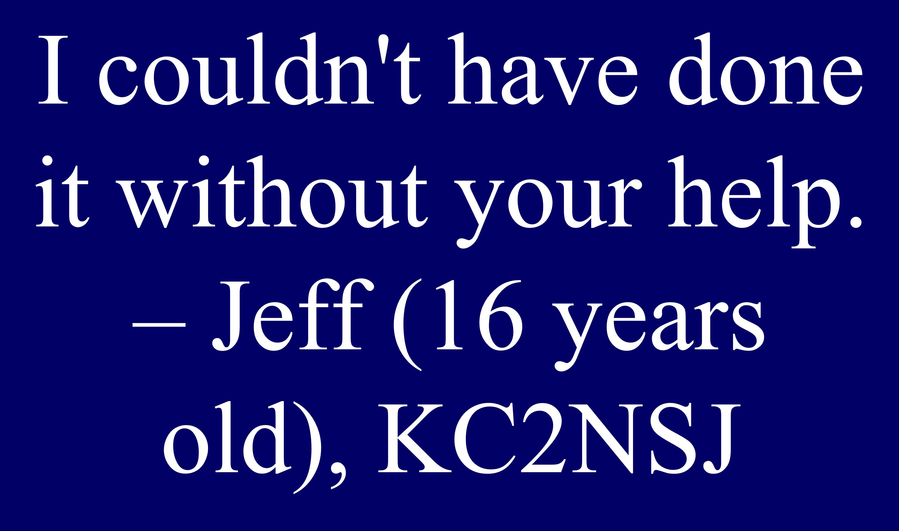 You re never too young... I couldn t have done it without your help. – Jeff (16 years old), KC2NSJ
