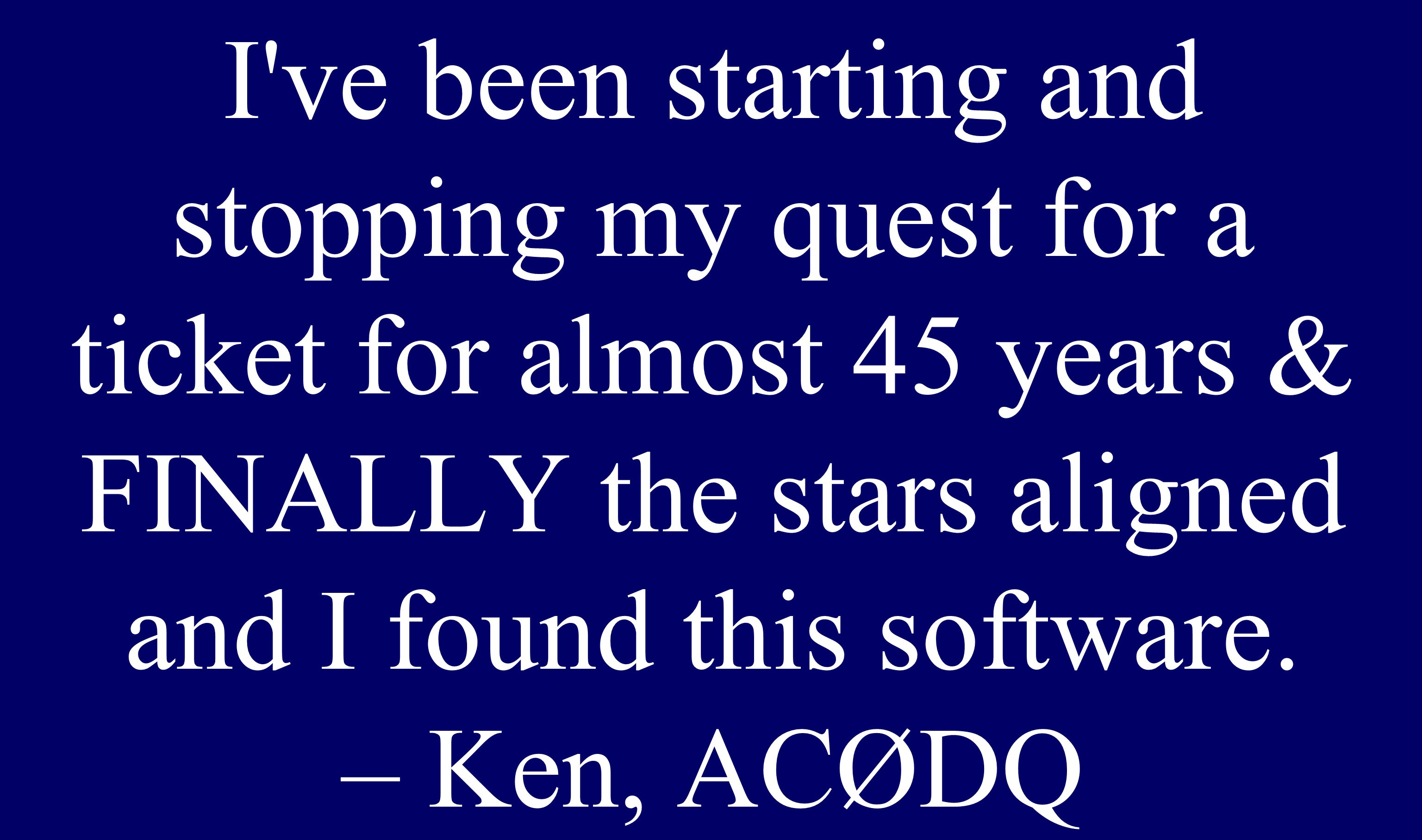 Seniors I've been starting and stopping my quest for a ticket for almost 45 years & FINALLY the stars aligned and I found this software. – Ken, ACØDQ