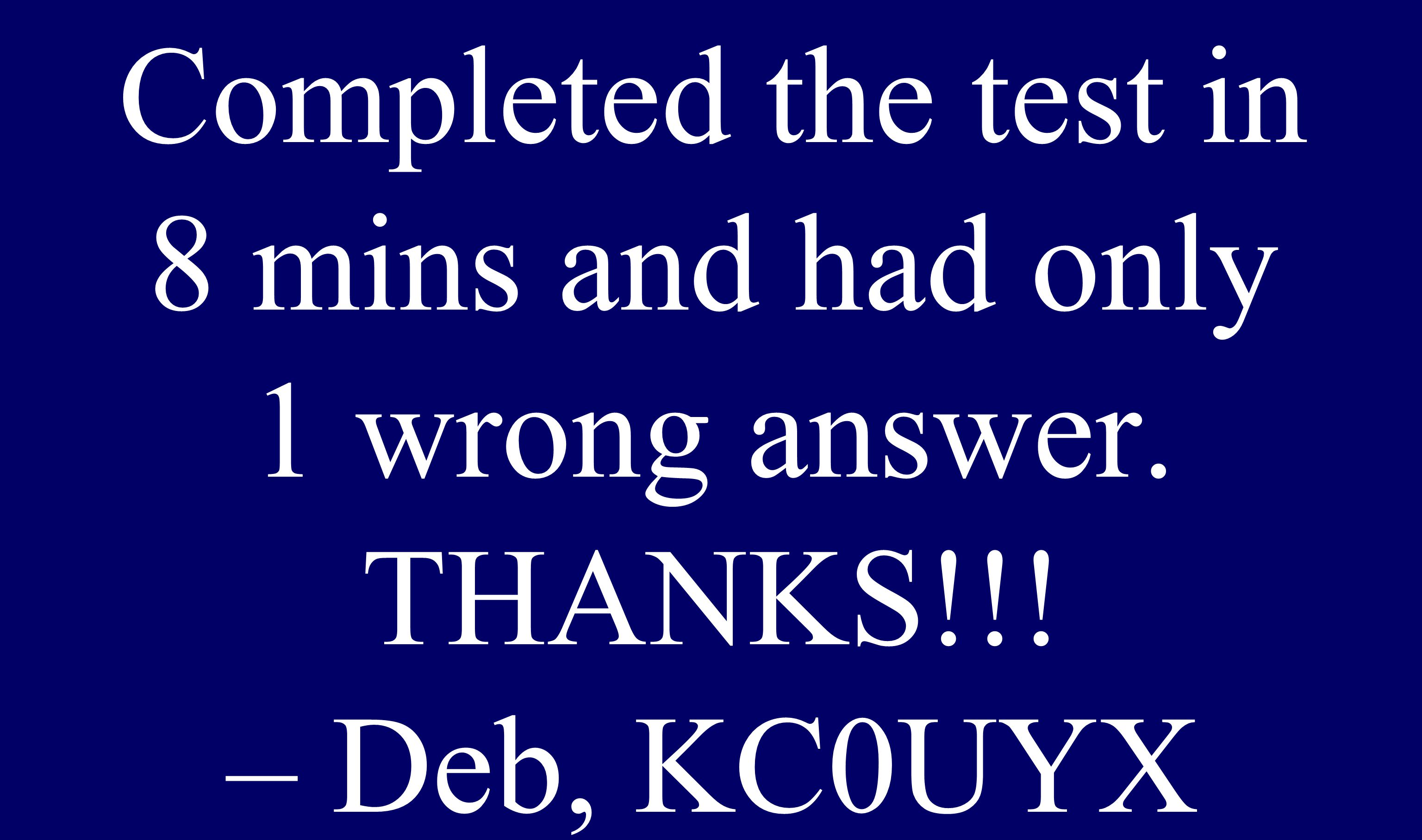 Completed the test in 8 mins and had only 1 wrong answer. THANKS!!! – Deb, KC0UYX
