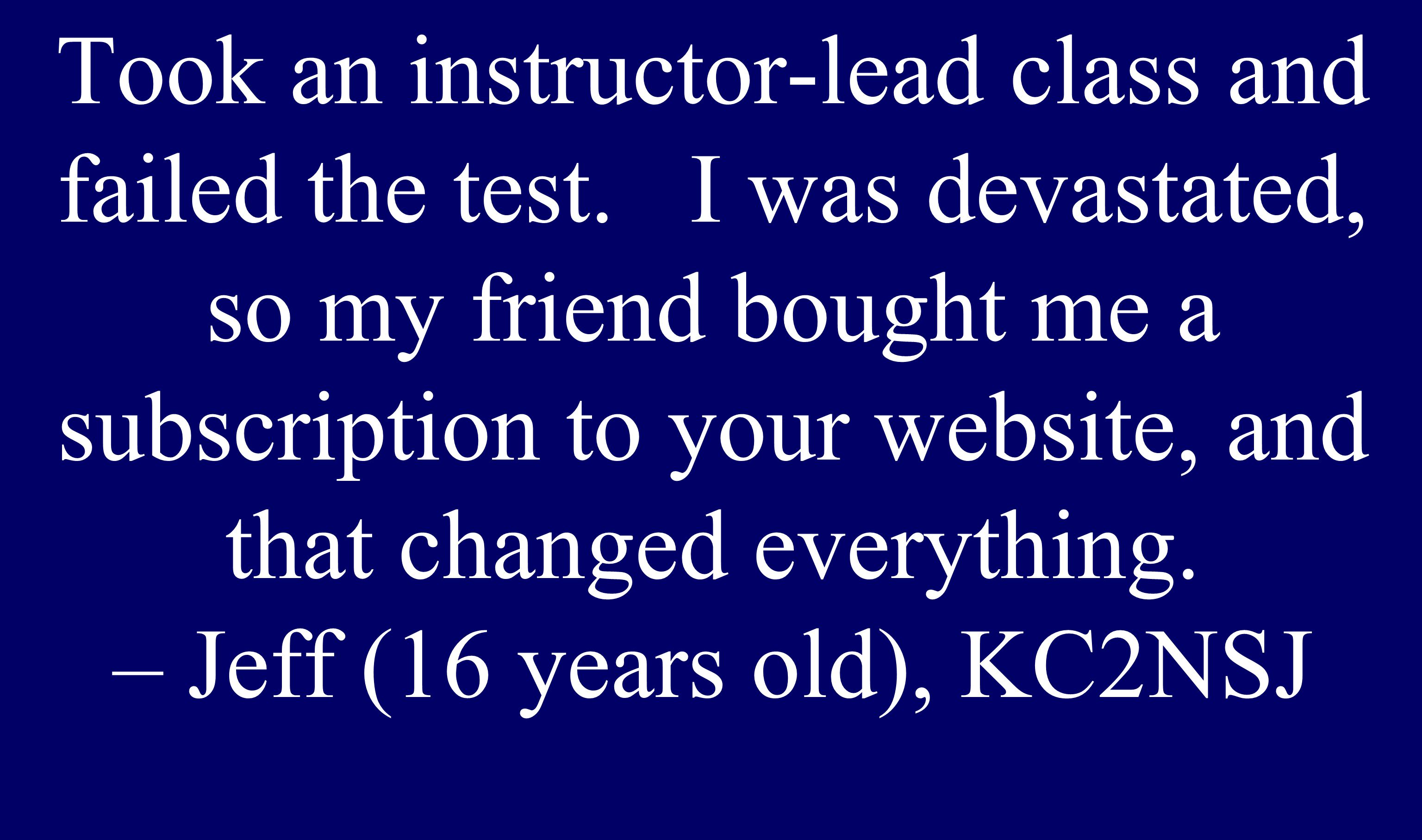 Took an instructor-lead class and failed the test. I was devastated, so my friend bought me a subscription to your website, and that changed everythin