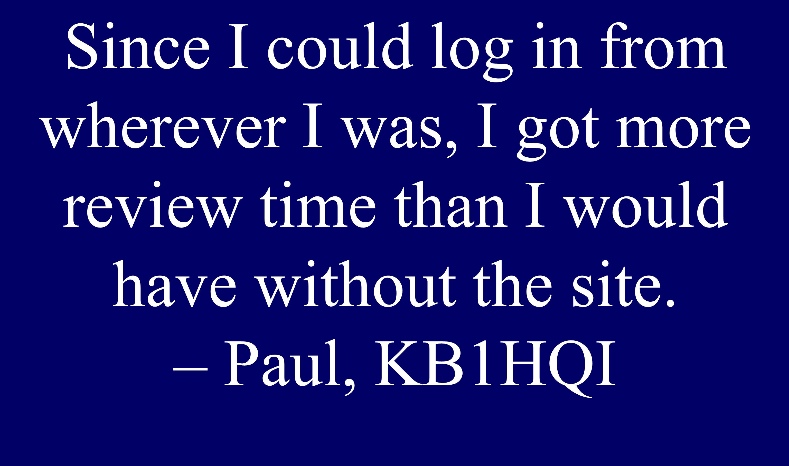 Senior Since I could log in from wherever I was, I got more review time than I would have without the site. – Paul, KB1HQI